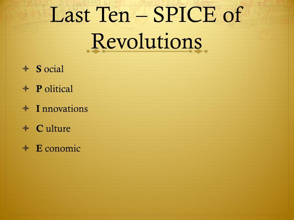 Last Ten – SPICE of Revolutions  S ocial  P olitical  I nnovations  C ulture  E conomic