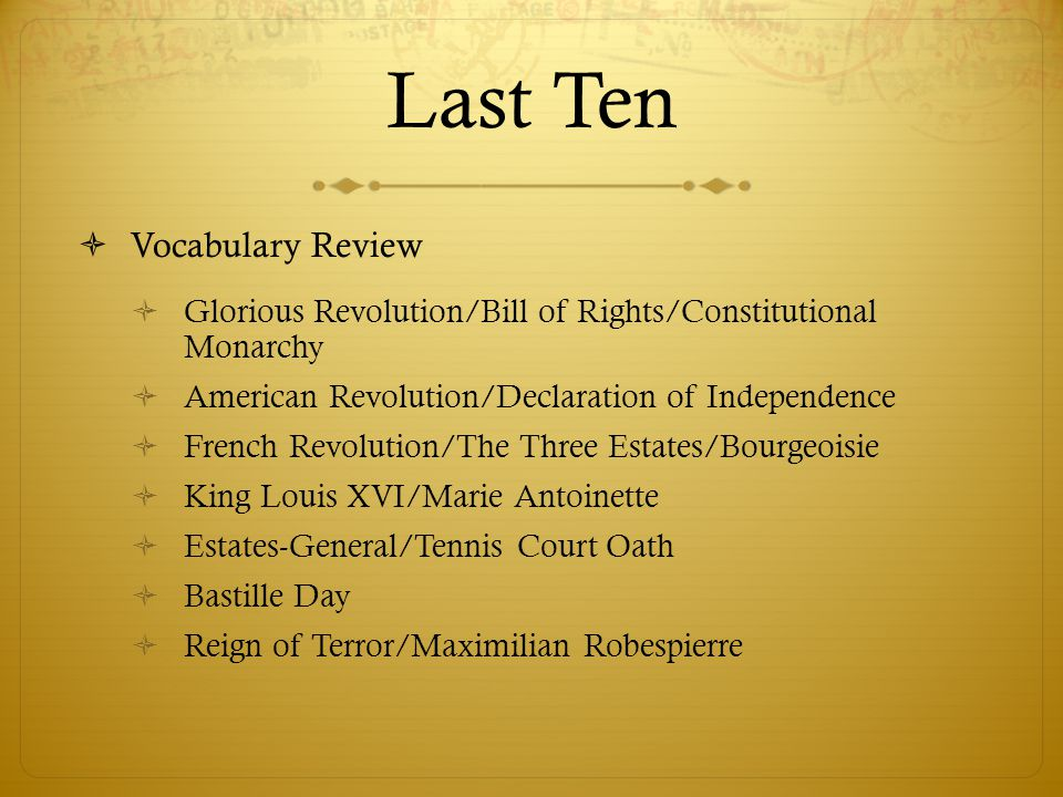Last Ten  Vocabulary Review  Glorious Revolution/Bill of Rights/Constitutional Monarchy  American Revolution/Declaration of Independence  French R