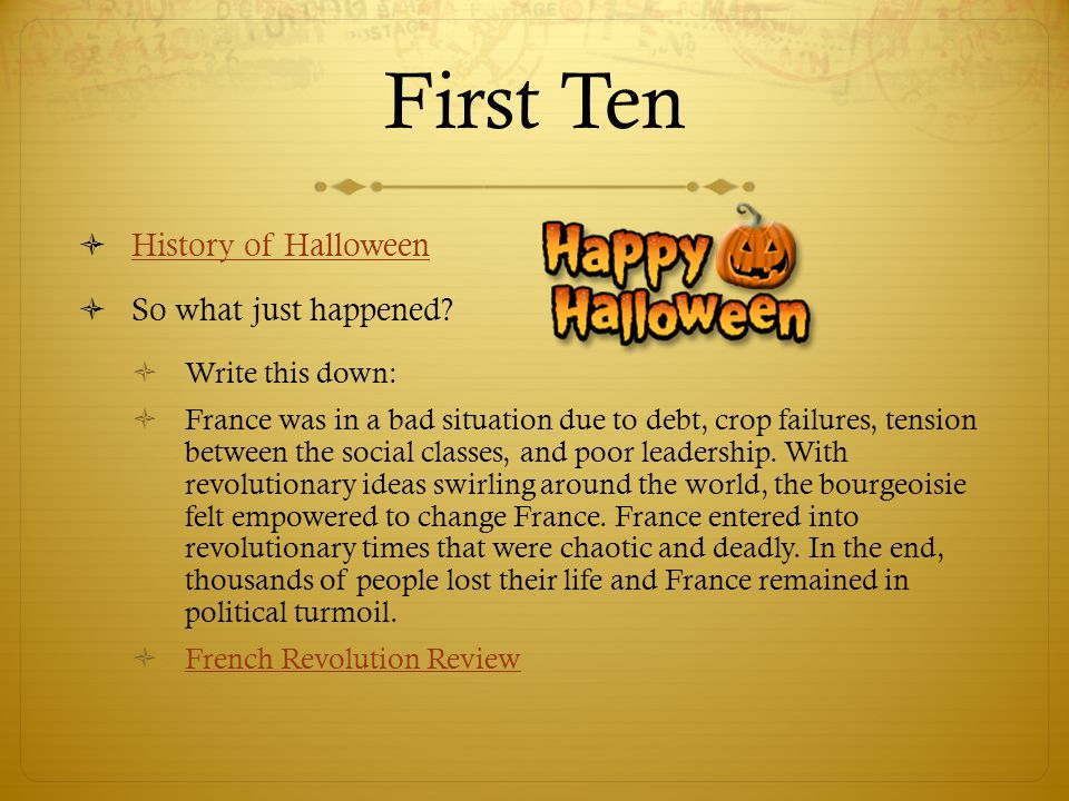 First Ten  History of Halloween History of Halloween  So what just happened?  Write this down:  France was in a bad situation due to debt, crop fa