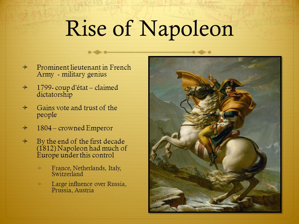 Rise of Napoleon  Prominent lieutenant in French Army - military genius  1799- coup d'état – claimed dictatorship  Gains vote and trust of the peop