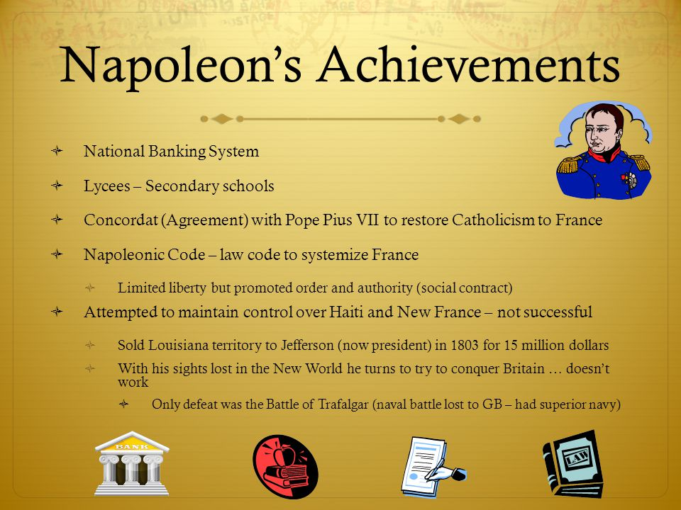 Napoleon's Achievements  National Banking System  Lycees – Secondary schools  Concordat (Agreement) with Pope Pius VII to restore Catholicism to Fr