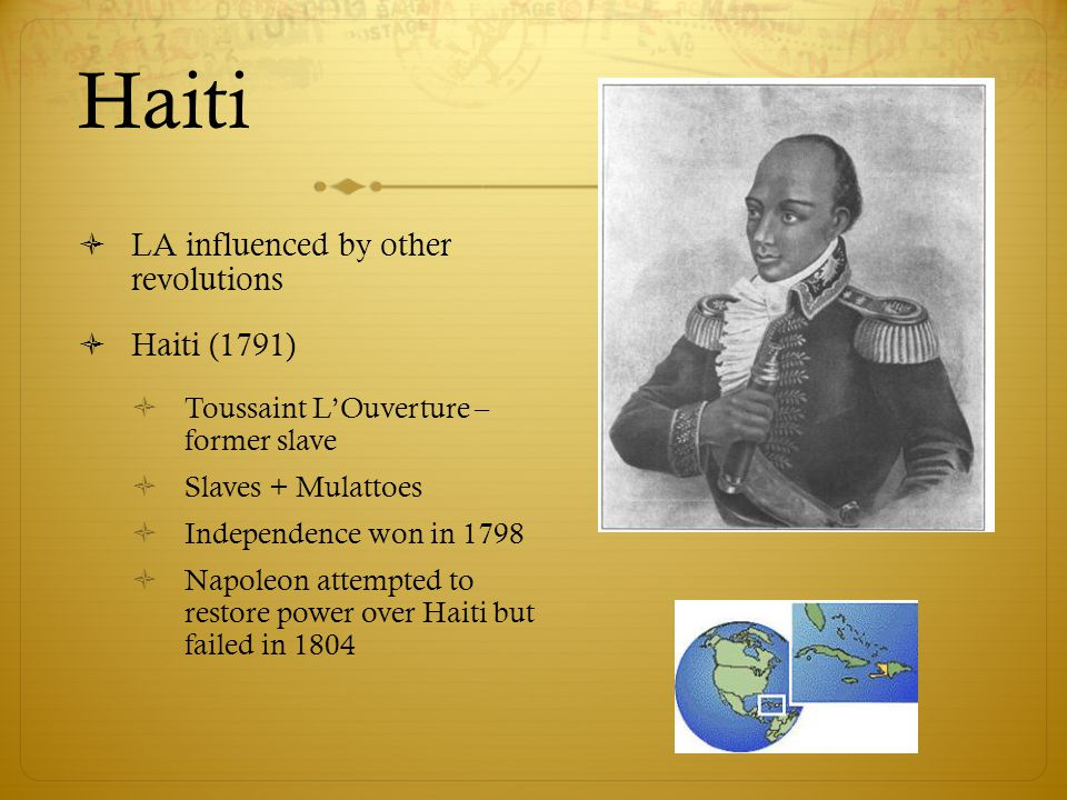 Haiti  LA influenced by other revolutions  Haiti (1791)  Toussaint L'Ouverture – former slave  Slaves + Mulattoes  Independence won in 1798  Nap