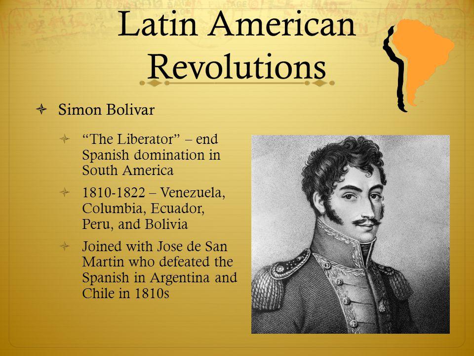 "Latin American Revolutions  Simon Bolivar  ""The Liberator"" – end Spanish domination in South America  1810-1822 – Venezuela, Columbia, Ecuador, Per"