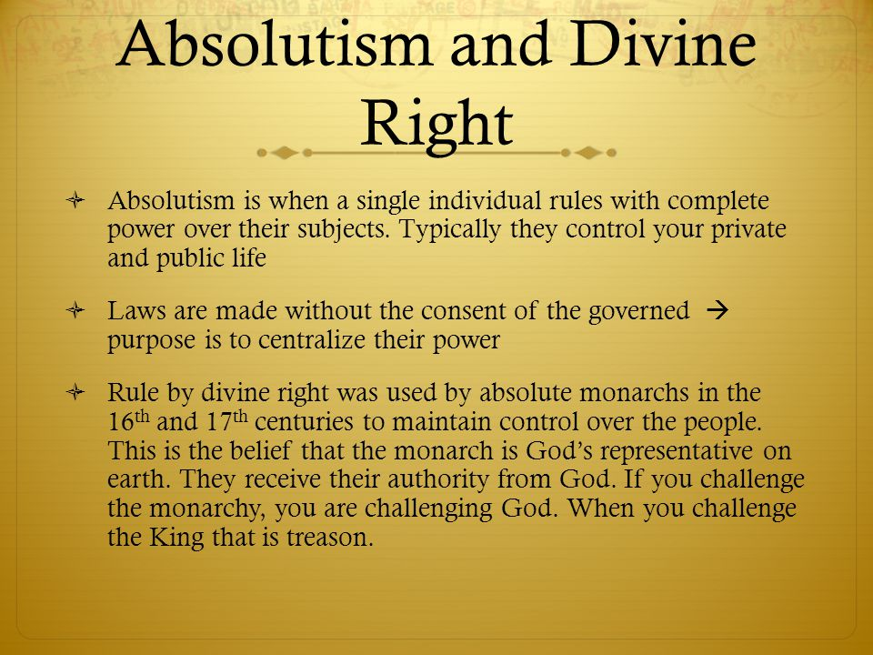 Absolutism and Divine Right  Absolutism is when a single individual rules with complete power over their subjects. Typically they control your privat