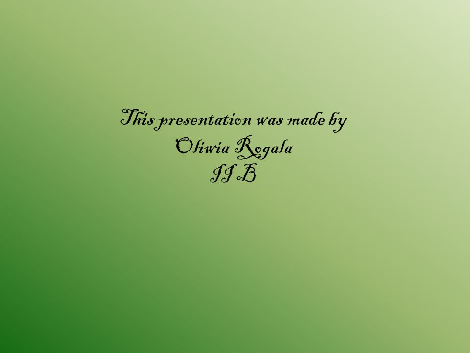 This presentation was made by Oliwia Rogala II B