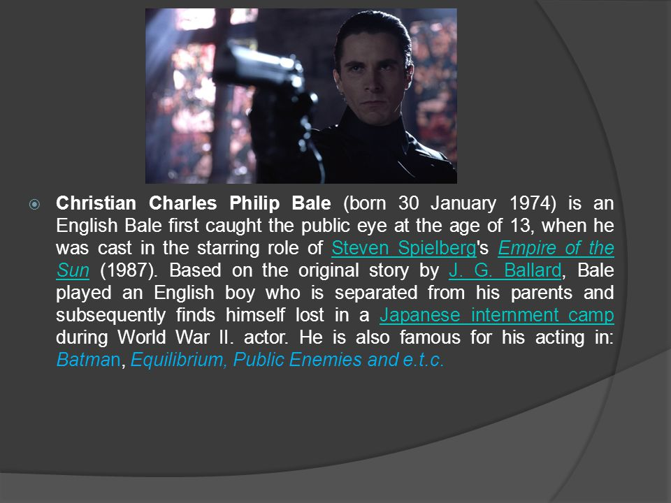  Christian Charles Philip Bale (born 30 January 1974) is an English Bale first caught the public eye at the age of 13, when he was cast in the starri