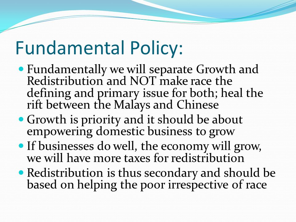 Fundamental Policy: Fundamentally we will separate Growth and Redistribution and NOT make race the defining and primary issue for both; heal the rift between the Malays and Chinese Growth is priority and it should be about empowering domestic business to grow If businesses do well, the economy will grow, we will have more taxes for redistribution Redistribution is thus secondary and should be based on helping the poor irrespective of race