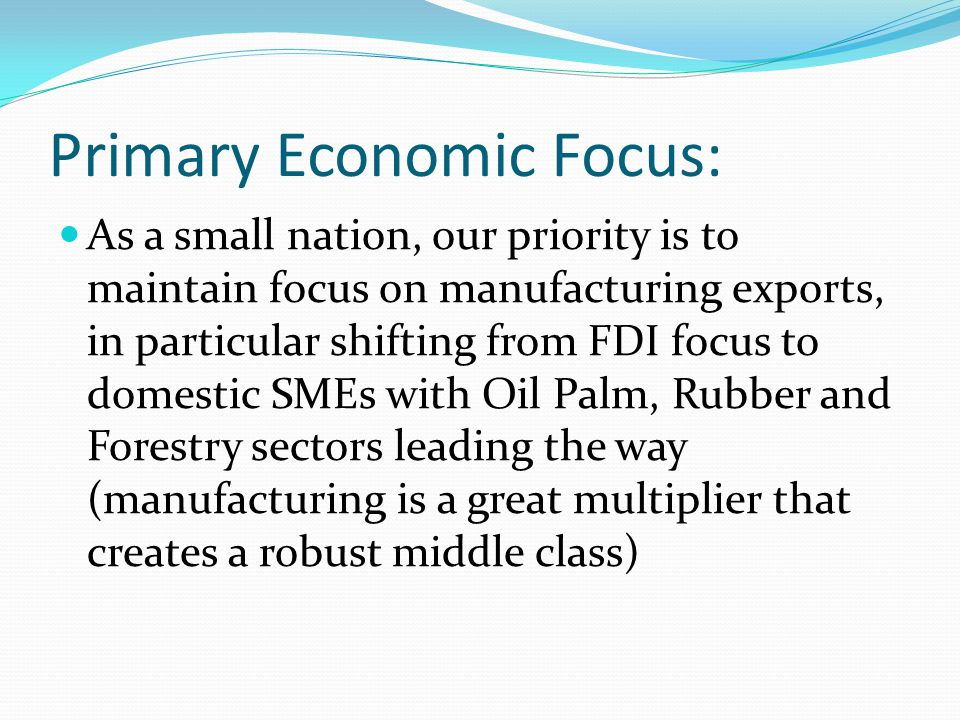 Primary Economic Focus: As a small nation, our priority is to maintain focus on manufacturing exports, in particular shifting from FDI focus to domestic SMEs with Oil Palm, Rubber and Forestry sectors leading the way (manufacturing is a great multiplier that creates a robust middle class)