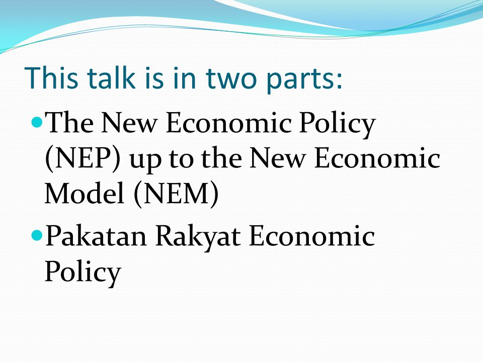 This talk is in two parts: The New Economic Policy (NEP) up to the New Economic Model (NEM) Pakatan Rakyat Economic Policy