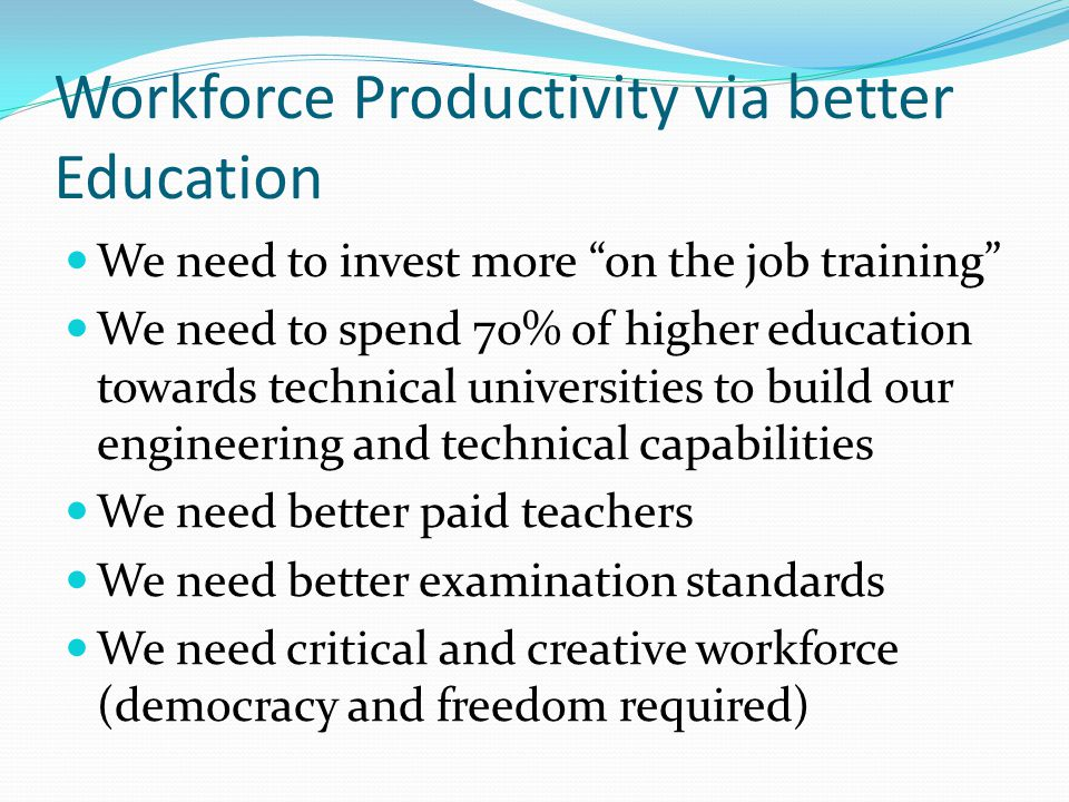 Workforce Productivity via better Education We need to invest more on the job training We need to spend 70% of higher education towards technical universities to build our engineering and technical capabilities We need better paid teachers We need better examination standards We need critical and creative workforce (democracy and freedom required)
