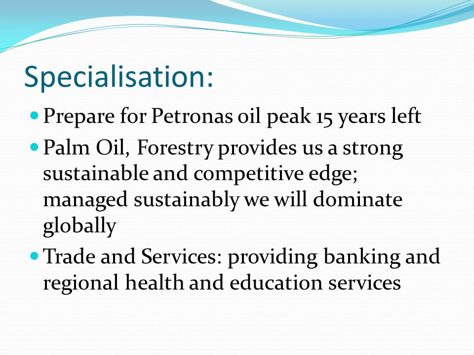 Specialisation: Prepare for Petronas oil peak 15 years left Palm Oil, Forestry provides us a strong sustainable and competitive edge; managed sustainably we will dominate globally Trade and Services: providing banking and regional health and education services
