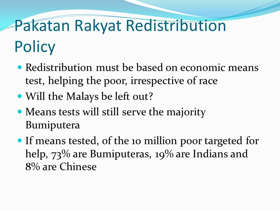 Pakatan Rakyat Redistribution Policy Redistribution must be based on economic means test, helping the poor, irrespective of race Will the Malays be left out.