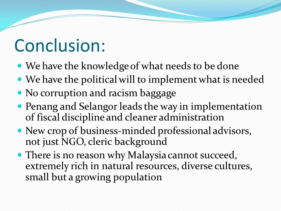 Conclusion: We have the knowledge of what needs to be done We have the political will to implement what is needed No corruption and racism baggage Penang and Selangor leads the way in implementation of fiscal discipline and cleaner administration New crop of business-minded professional advisors, not just NGO, cleric background There is no reason why Malaysia cannot succeed, extremely rich in natural resources, diverse cultures, small but a growing population