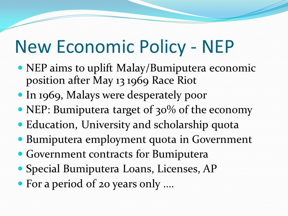 New Economic Policy - NEP NEP aims to uplift Malay/Bumiputera economic position after May 13 1969 Race Riot In 1969, Malays were desperately poor NEP: Bumiputera target of 30% of the economy Education, University and scholarship quota Bumiputera employment quota in Government Government contracts for Bumiputera Special Bumiputera Loans, Licenses, AP For a period of 20 years only....