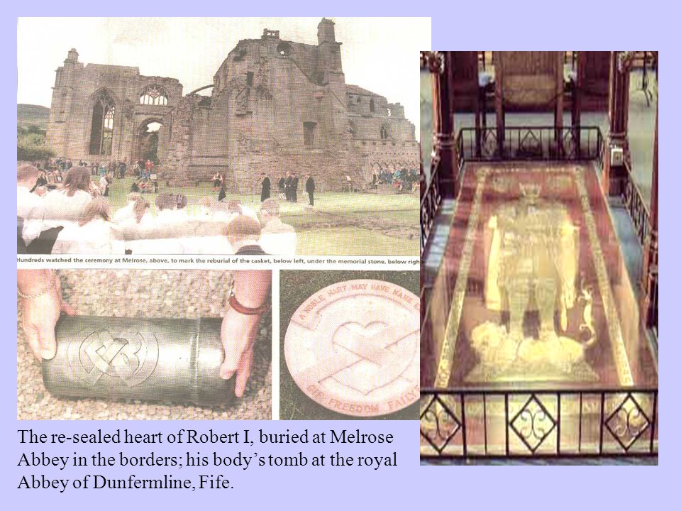 The re-sealed heart of Robert I, buried at Melrose Abbey in the borders; his body's tomb at the royal Abbey of Dunfermline, Fife.