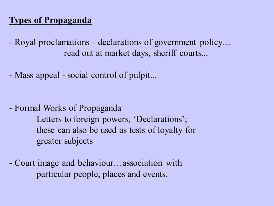 Types of Propaganda - Royal proclamations - declarations of government policy… read out at market days, sheriff courts...