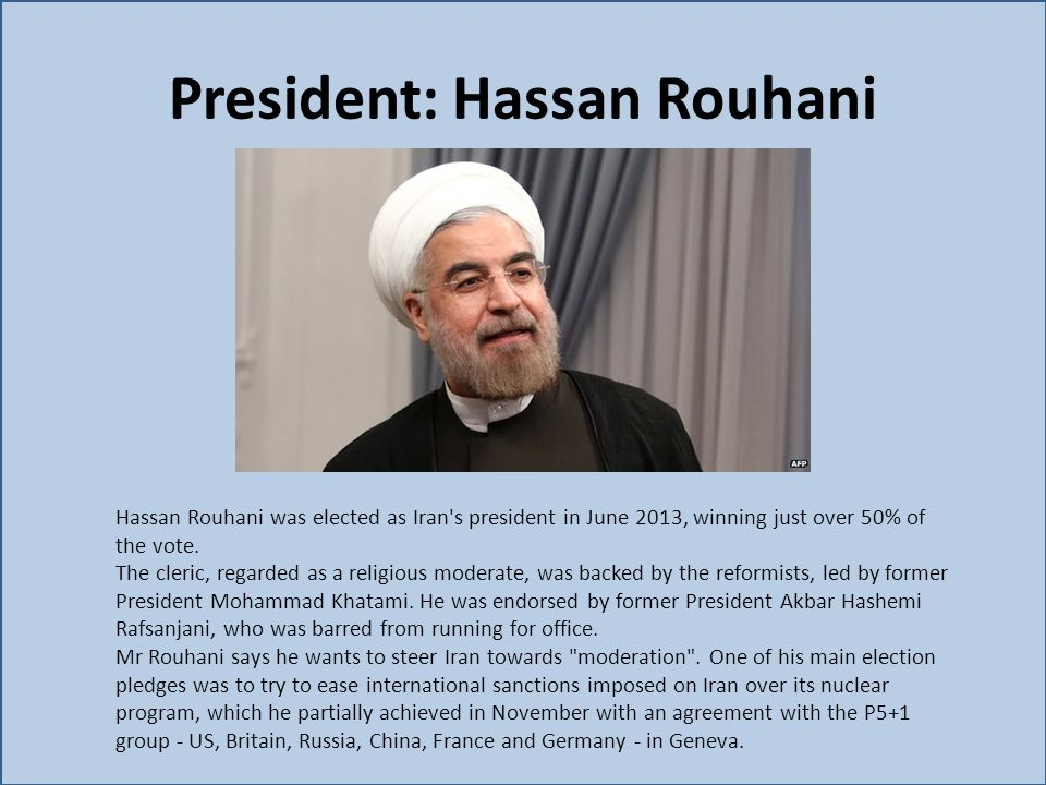 President: Hassan Rouhani Hassan Rouhani was elected as Iran's president in June 2013, winning just over 50% of the vote. The cleric, regarded as a re