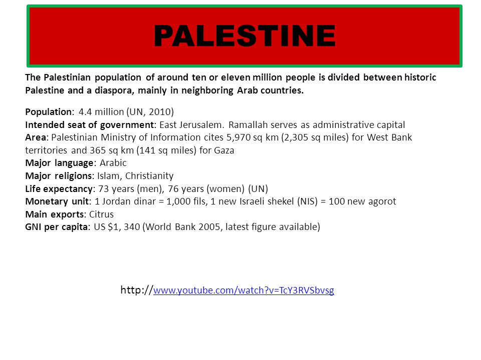 PALESTINE The Palestinian population of around ten or eleven million people is divided between historic Palestine and a diaspora, mainly in neighborin