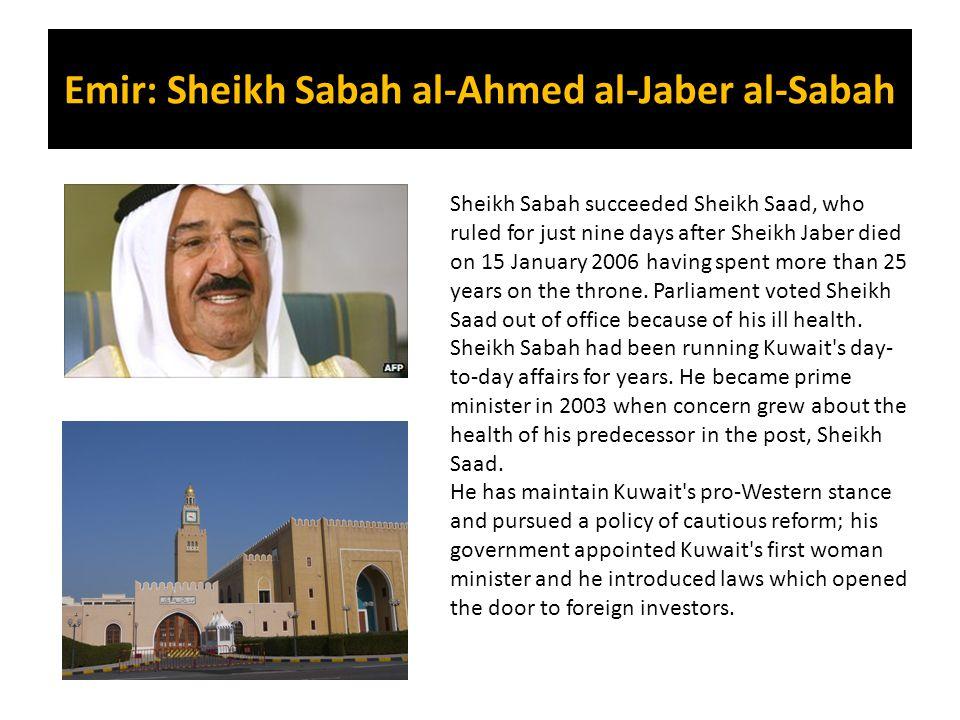 Emir: Sheikh Sabah al-Ahmed al-Jaber al-Sabah Sheikh Sabah succeeded Sheikh Saad, who ruled for just nine days after Sheikh Jaber died on 15 January 2