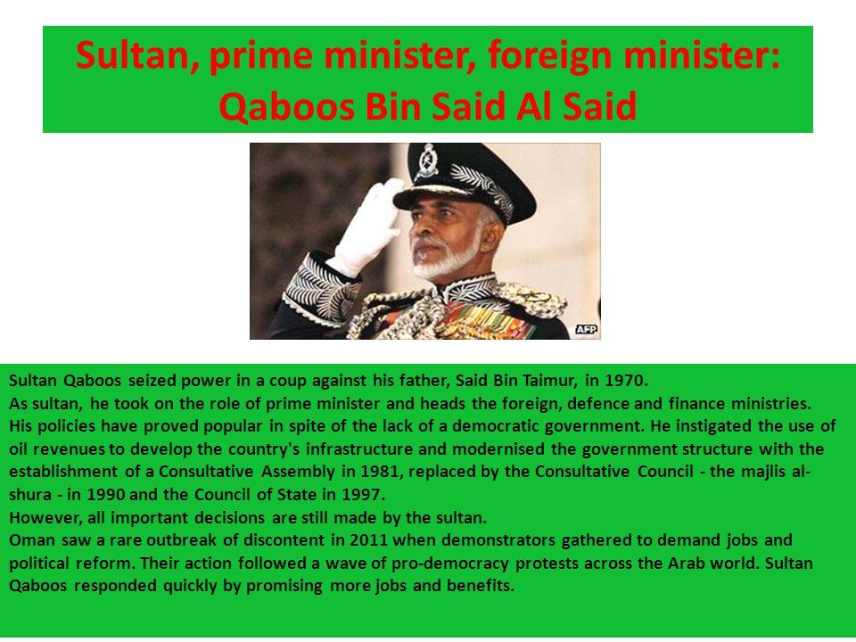 Sultan, prime minister, foreign minister: Qaboos Bin Said Al Said Sultan Qaboos seized power in a coup against his father, Said Bin Taimur, in 1970. A