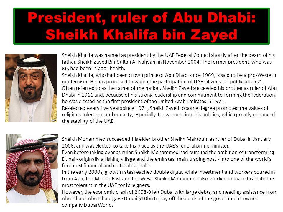 President, ruler of Abu Dhabi: Sheikh Khalifa bin Zayed Sheikh Khalifa was named as president by the UAE Federal Council shortly after the death of hi