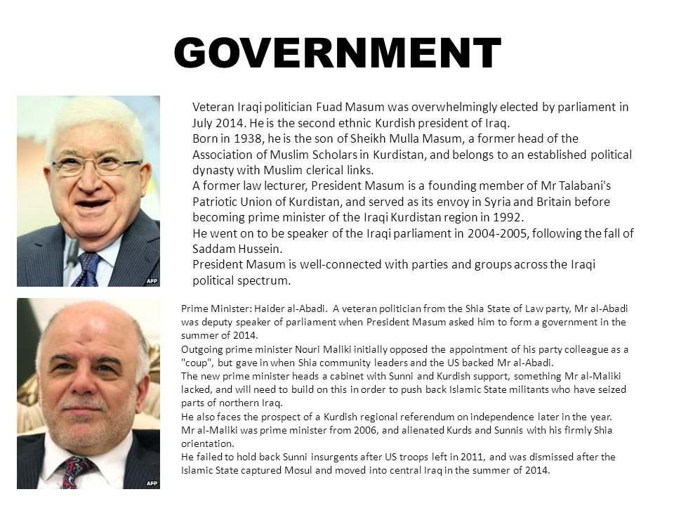 GOVERNMENT Veteran Iraqi politician Fuad Masum was overwhelmingly elected by parliament in July 2014. He is the second ethnic Kurdish president of Ira