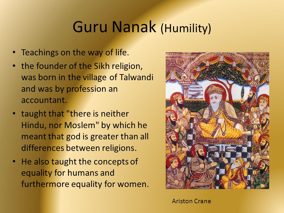 Guru Nanak (Humility) Teachings on the way of life. the founder of the Sikh religion, was born in the village of Talwandi and was by profession an acc