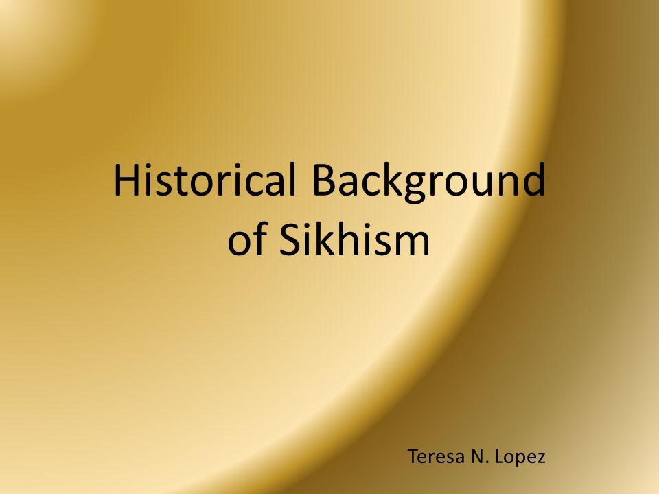 Historical Background of Sikhism Teresa N. Lopez