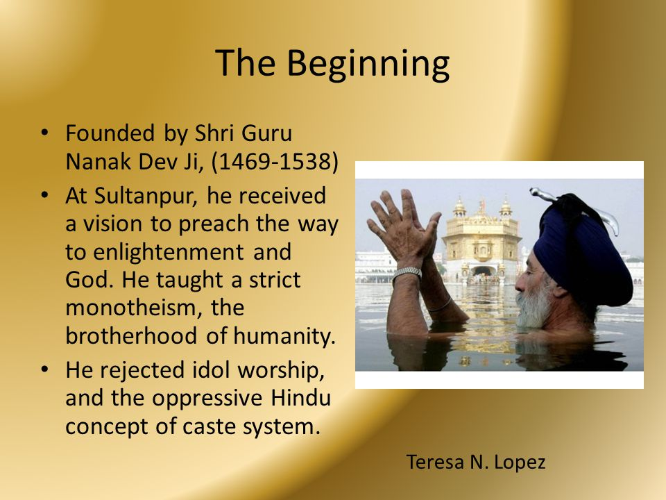 The Beginning Founded by Shri Guru Nanak Dev Ji, (1469-1538) At Sultanpur, he received a vision to preach the way to enlightenment and God. He taught