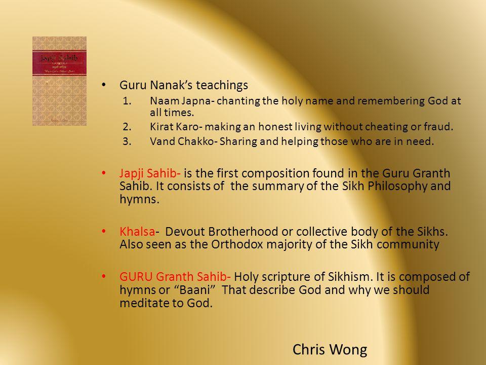 Guru Nanak's teachings 1.Naam Japna- chanting the holy name and remembering God at all times. 2.Kirat Karo- making an honest living without cheating o