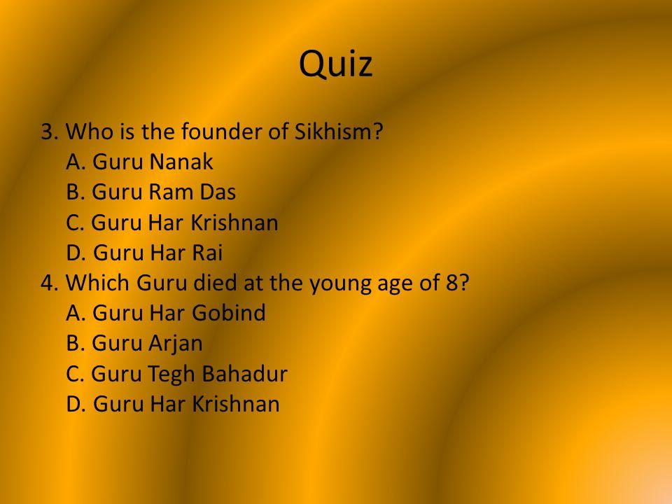 Quiz 3. Who is the founder of Sikhism? A. Guru Nanak B. Guru Ram Das C. Guru Har Krishnan D. Guru Har Rai 4. Which Guru died at the young age of 8? A.