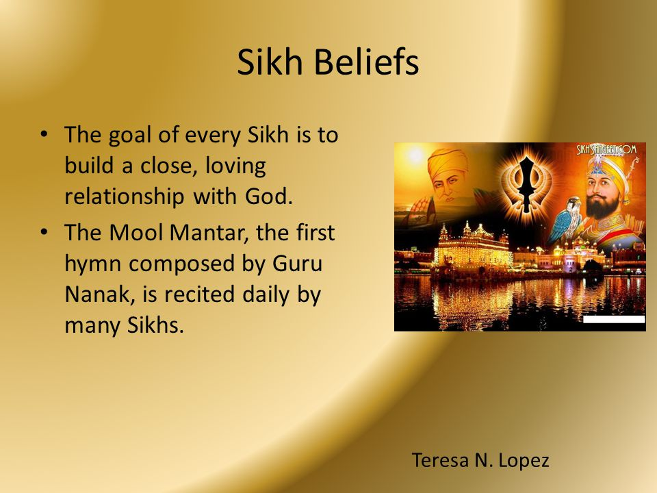 Sikh Beliefs The goal of every Sikh is to build a close, loving relationship with God. The Mool Mantar, the first hymn composed by Guru Nanak, is reci