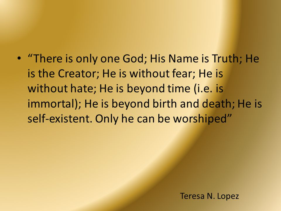 """""""There is only one God; His Name is Truth; He is the Creator; He is without fear; He is without hate; He is beyond time (i.e. is immortal); He is beyo"""