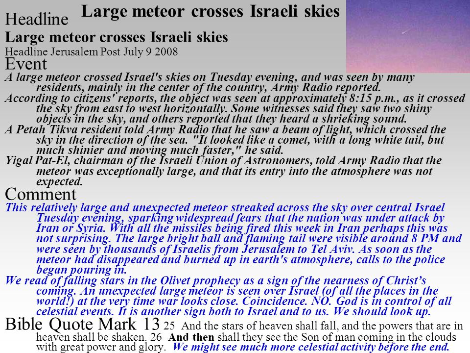 Headline Large meteor crosses Israeli skies Headline Jerusalem Post July 9 2008 Event A large meteor crossed Israel s skies on Tuesday evening, and was seen by many residents, mainly in the center of the country, Army Radio reported.