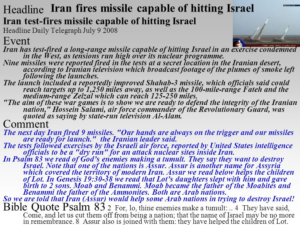 Headline Iran test-fires missile capable of hitting Israel Headline Daily Telegraph July 9 2008 Event Iran has test-fired a long-range missile capable of hitting Israel in an exercise condemned in the West, as tensions run high over its nuclear programme.