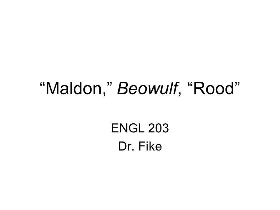 """Maldon,"" Beowulf, ""Rood"" ENGL 203 Dr. Fike"