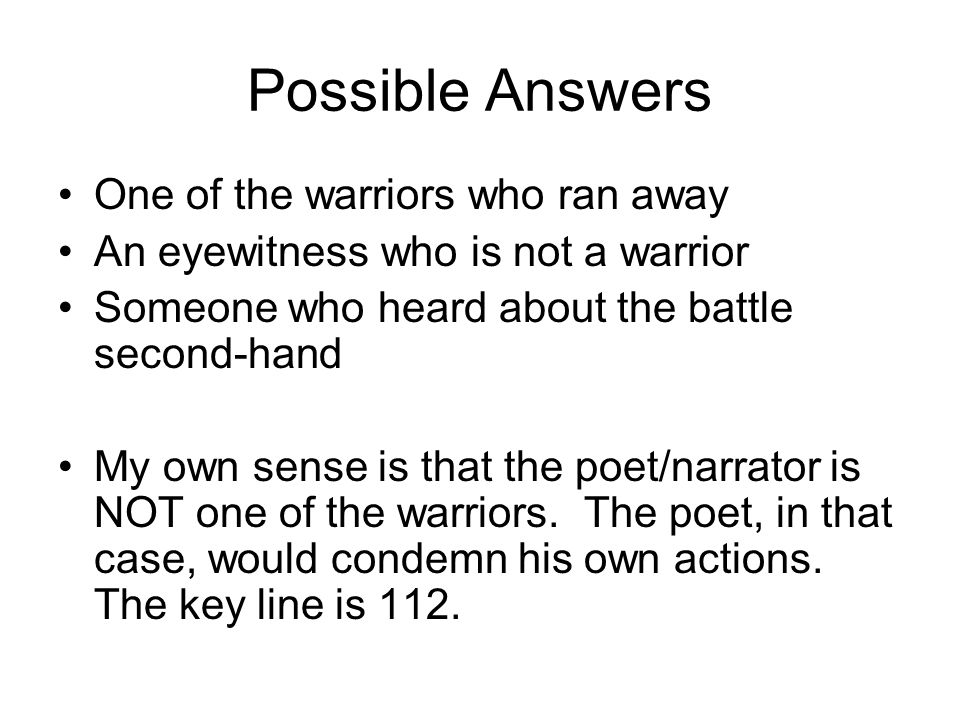 Possible Answers One of the warriors who ran away An eyewitness who is not a warrior Someone who heard about the battle second-hand My own sense is that the poet/narrator is NOT one of the warriors.