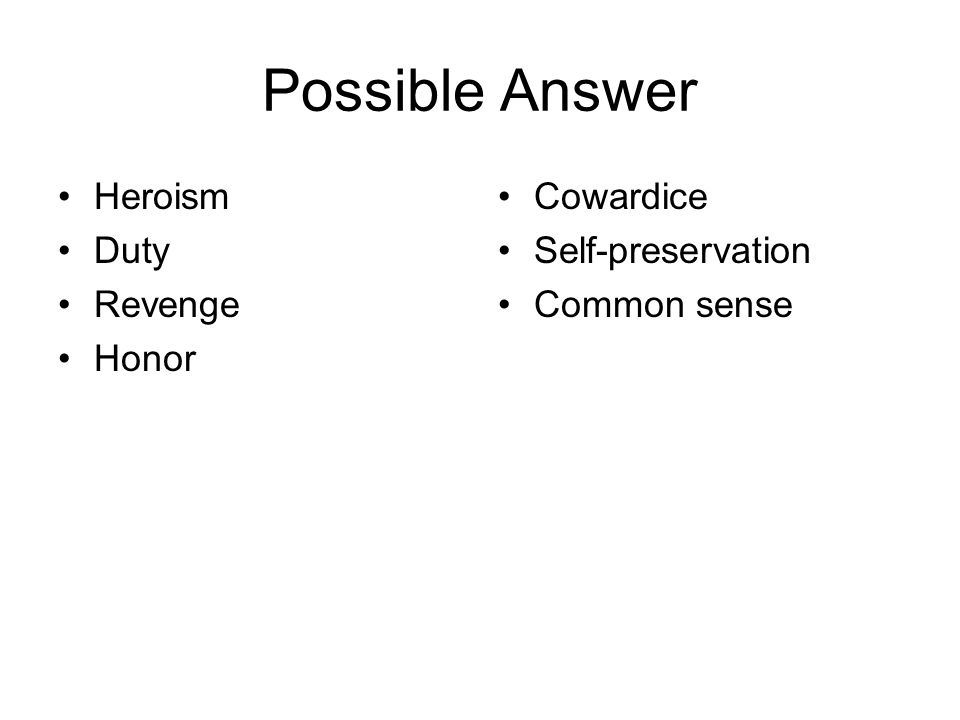 Possible Answer Heroism Duty Revenge Honor Cowardice Self-preservation Common sense