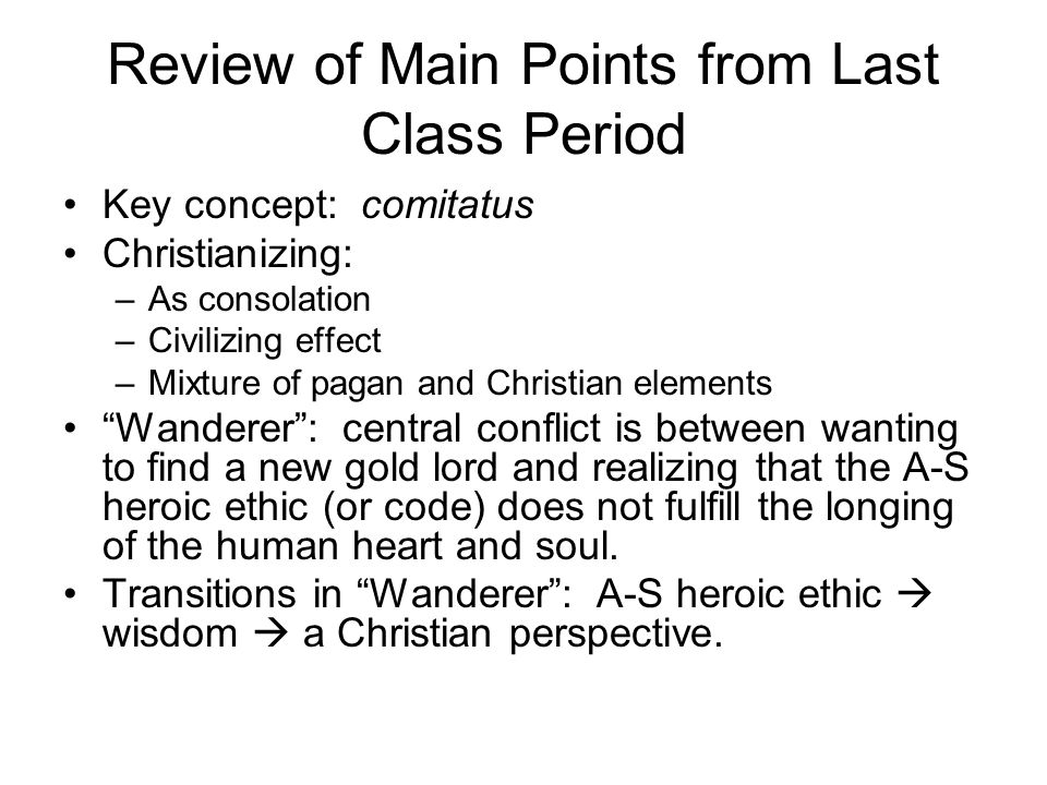 Review of Main Points from Last Class Period Key concept: comitatus Christianizing: –As consolation –Civilizing effect –Mixture of pagan and Christian