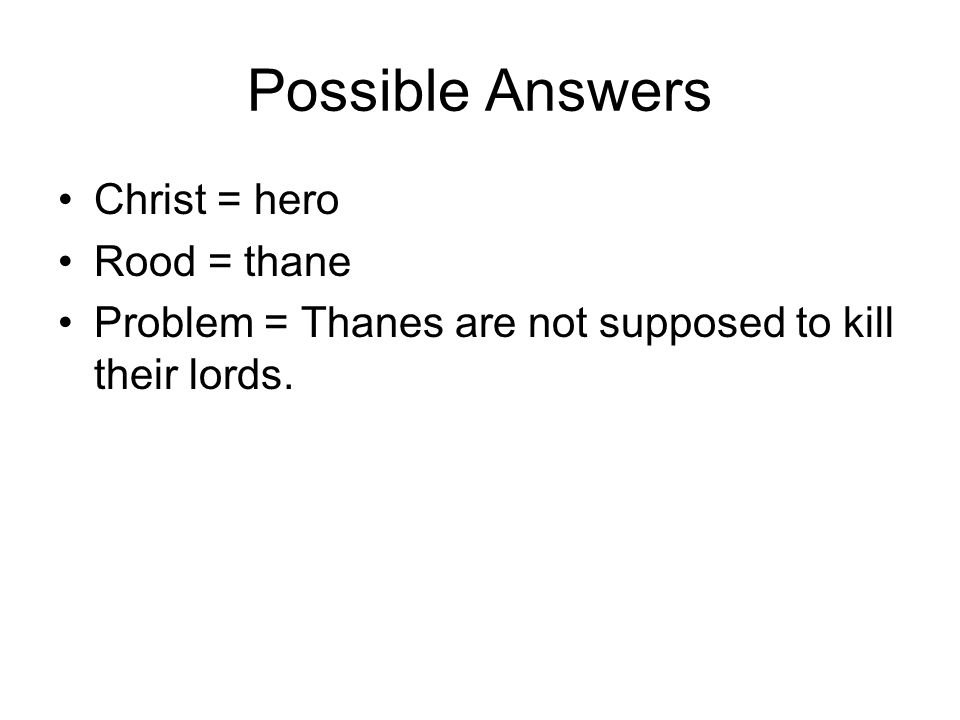 Possible Answers Christ = hero Rood = thane Problem = Thanes are not supposed to kill their lords.