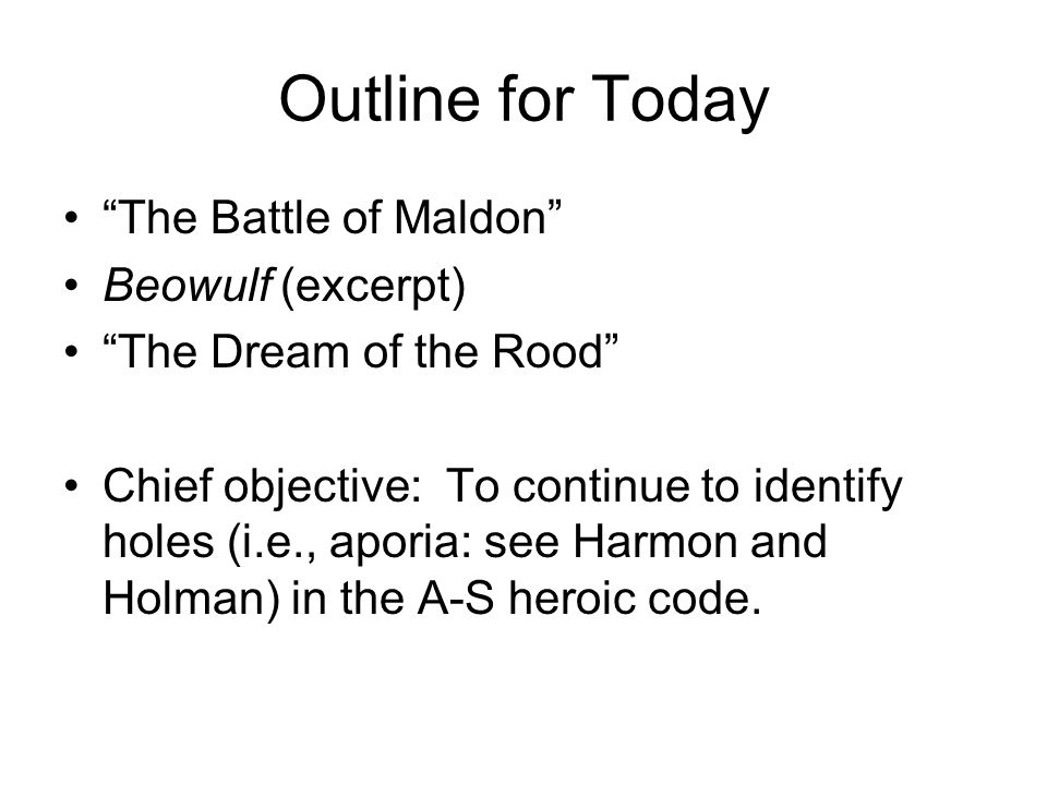 """Outline for Today """"The Battle of Maldon"""" Beowulf (excerpt) """"The Dream of the Rood"""" Chief objective: To continue to identify holes (i.e., aporia: see H"""