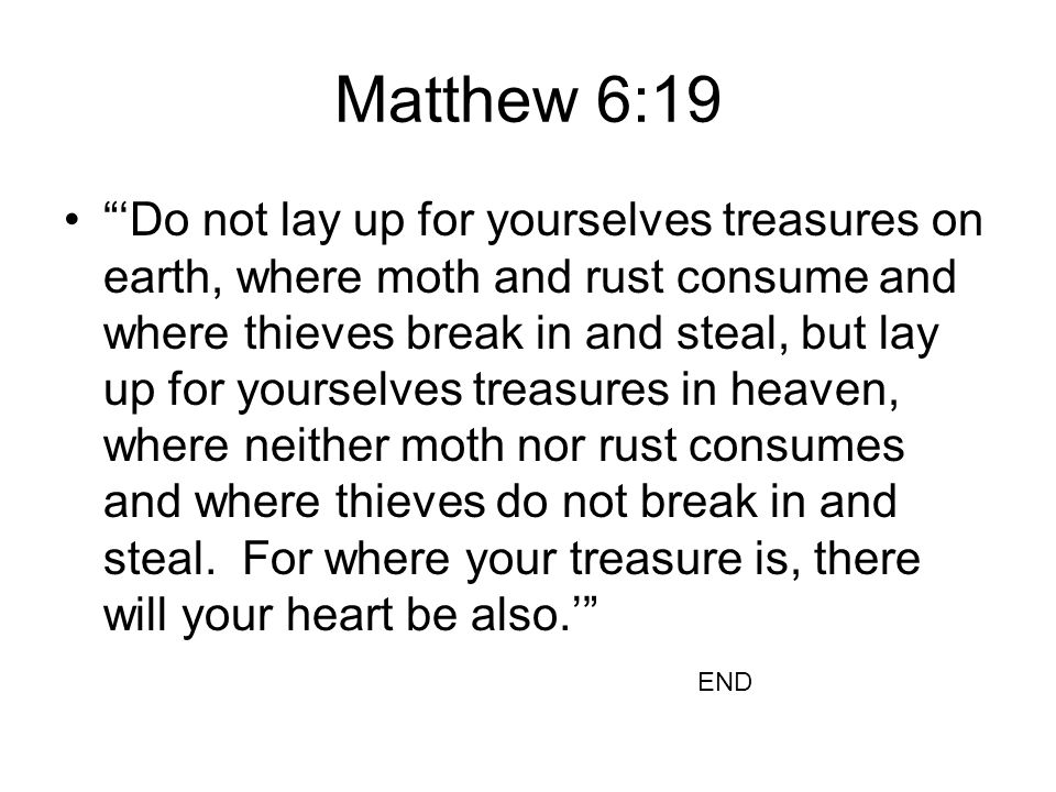 """Matthew 6:19 """"'Do not lay up for yourselves treasures on earth, where moth and rust consume and where thieves break in and steal, but lay up for yours"""