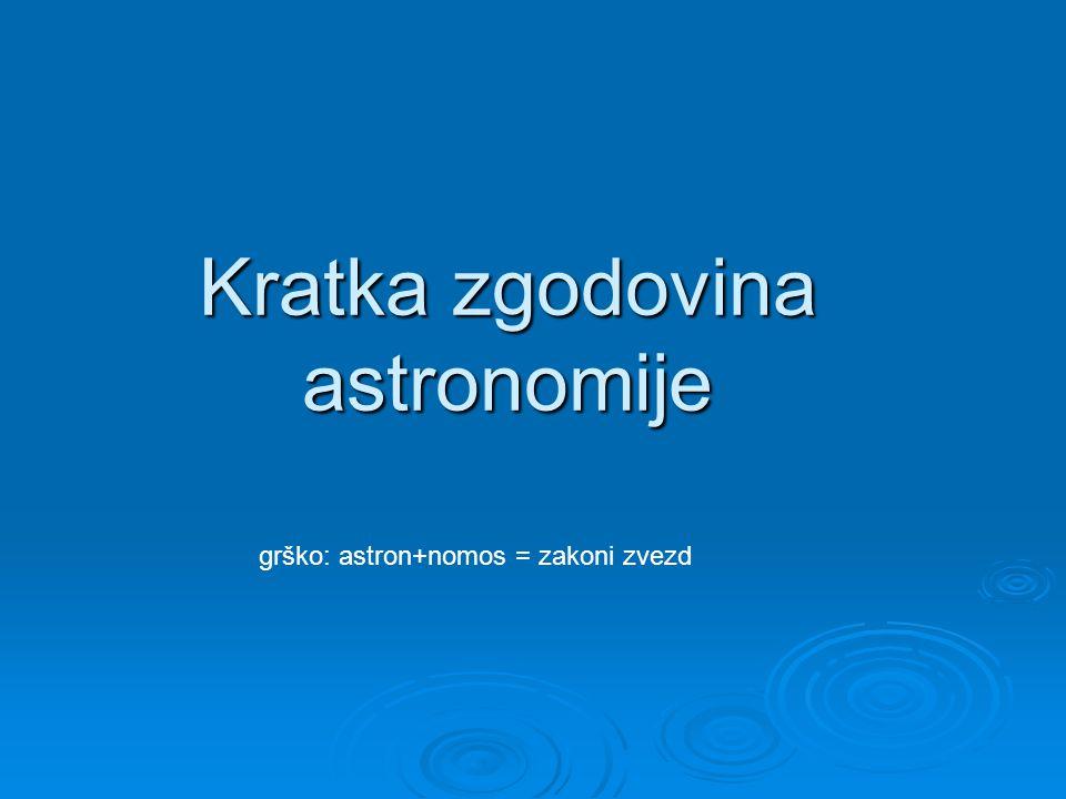 Kratka zgodovina astronomije grško: astron+nomos = zakoni zvezd