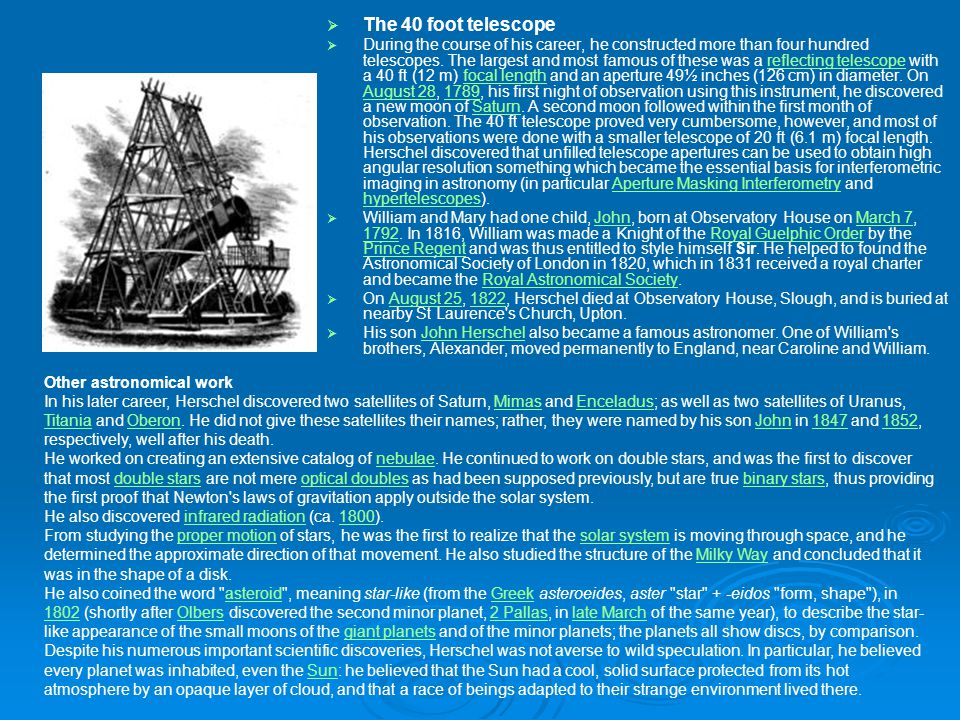   The 40 foot telescope   During the course of his career, he constructed more than four hundred telescopes. The largest and most famous of these
