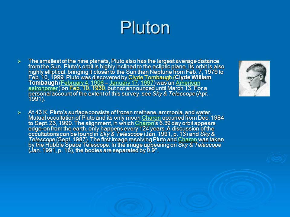 Pluton  The smallest of the nine planets, Pluto also has the largest average distance from the Sun. Pluto's orbit is highly inclined to the ecliptic