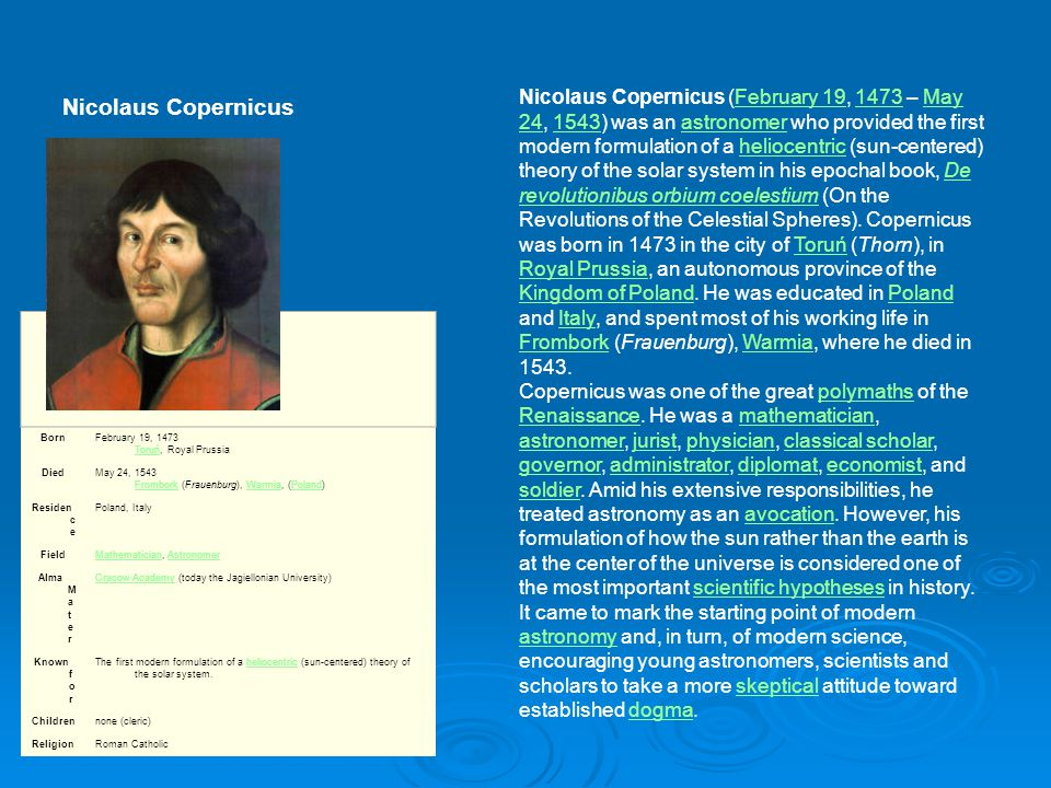 Nicolaus Copernicus BornFebruary 19, 1473 Toruń, Royal Prussia Toruń DiedMay 24, 1543 Frombork (Frauenburg), Warmia, (Poland) FromborkWarmiaPoland Residen c e Poland, Italy FieldMathematicianMathematician, AstronomerAstronomer Alma M a t e r Cracow AcademyCracow Academy (today the Jagiellonian University) Known f o r The first modern formulation of a heliocentric (sun-centered) theory of the solar system.heliocentric Childrennone (cleric) ReligionRoman Catholic Nicolaus Copernicus (February 19, 1473 – May 24, 1543) was an astronomer who provided the first modern formulation of a heliocentric (sun-centered) theory of the solar system in his epochal book, De revolutionibus orbium coelestium (On the Revolutions of the Celestial Spheres).