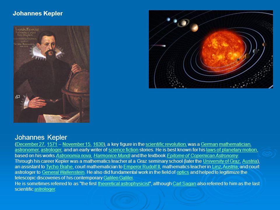 Johannes Kepler Johannes Kepler (December 27, 1571 – November 15, 1630), a key figure in the scientific revolution, was a German mathematician, astron
