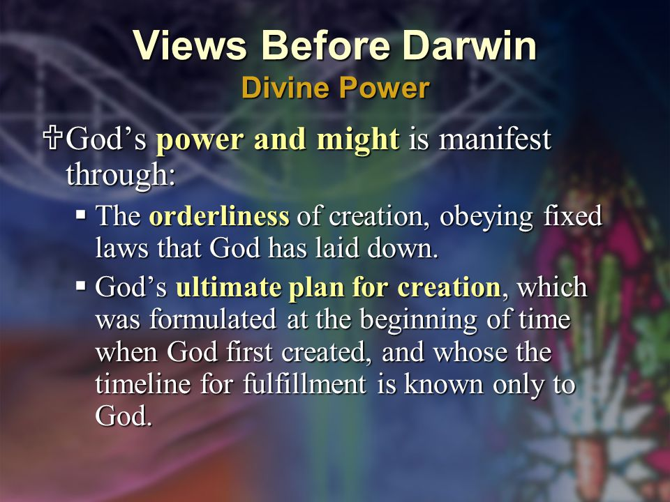 Views Before Darwin Divine Power  God's power and might is manifest through:  The orderliness of creation, obeying fixed laws that God has laid down.