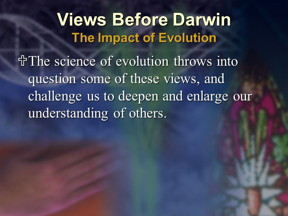Views Before Darwin The Impact of Evolution  The science of evolution throws into question some of these views, and challenge us to deepen and enlarge our understanding of others.