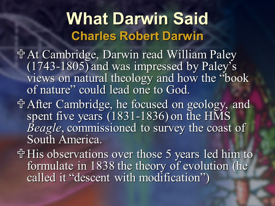 What Darwin Said Charles Robert Darwin  At Cambridge, Darwin read William Paley (1743-1805) and was impressed by Paley's views on natural theology and how the book of nature could lead one to God.